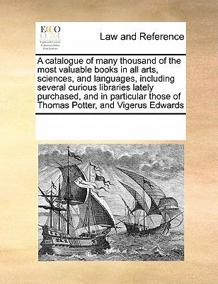 A Catalogue of Many Thousand of the Most Valuable Books in All Arts, Sciences, and Languages, Including Several Curious...