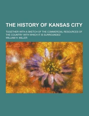 The History of Kansas City; Together with a Sketch of the Commercial Resources of the Country with Which It Is Surrounded...