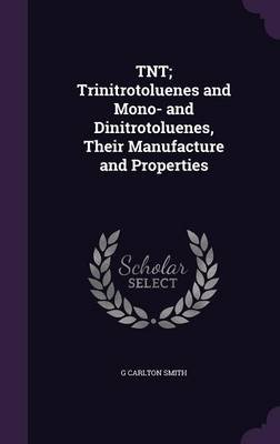 TNT; Trinitrotoluenes and Mono- And Dinitrotoluenes, Their Manufacture and Properties (Hardcover): G. Carlton Smith