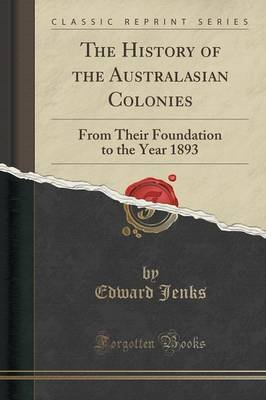 The History of the Australasian Colonies - From Their Foundation to the Year 1893 (Classic Reprint) (Paperback): Edward Jenks