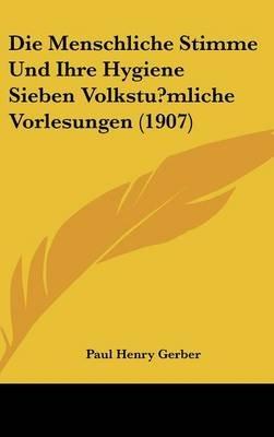 Die Menschliche Stimme Und Ihre Hygiene Sieben Volkstu?mliche Vorlesungen (1907) (English, German, Hardcover): Paul Henry Gerber