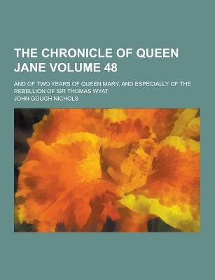 The Chronicle of Queen Jane; And of Two Years of Queen Mary, and Especially of the Rebellion of Sir Thomas Wyat Volume 48...