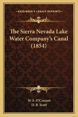 The Sierra Nevada Lake Water Company's Canal (1854) (Paperback): W. S. O'Connor, D.B. Scott
