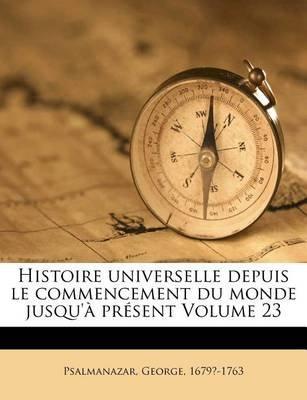 Histoire Universelle Depuis Le Commencement Du Monde Jusqu'a Present Volume 23 (French, Paperback): George Psalmanazar