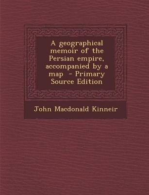 A Geographical Memoir of the Persian Empire, Accompanied by a Map - Primary Source Edition (Paperback): John MacDonald Kinneir