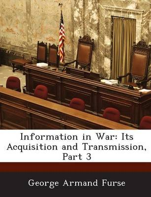 Information in War - Its Acquisition and Transmission, Part 3 (Paperback): George Armand Furse