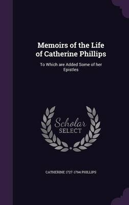 Memoirs of the Life of Catherine Phillips - To Which Are Added Some of Her Epistles (Hardcover): Catherine Phillips