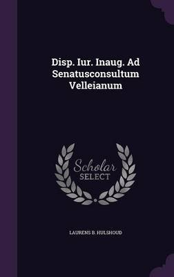 Disp. Iur. Inaug. Ad Senatusconsultum Velleianum (Hardcover): Laurens B. Hulshoud