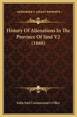 History of Alienations in the Province of Sind V2 (1888) (Hardcover): India Sind Commissioner's Office