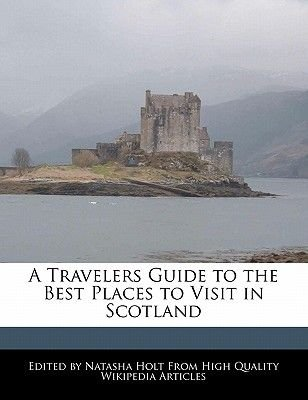 A Travelers Guide to the Best Places to Visit in Scotland (Paperback): Natasha Holt