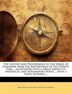 The History and Proceedings of the House of Commons from the Restoration to the Present Time ... Illustrated with a Great...