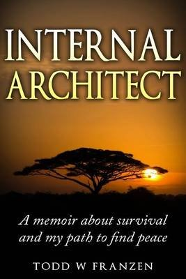 Internal Architect - A Memoir about Survival and My Path to Find Peace (Paperback): Todd W Franzen
