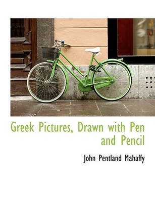 Greek Pictures, Drawn with Pen and Pencil (Paperback): John Pentland Mahaffy
