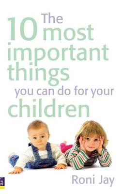 The 10 Most Important Things You Can Do for Your Children (Paperback): Roni Jay