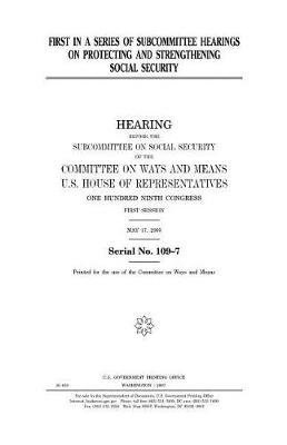 First in a Series of Subcommittee Hearings on Protecting and Strengthening Social Security (Paperback): United States Congress,...