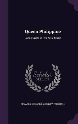 Queen Philippine - Comic Opera in Two Acts. Music (Hardcover): Richard E. Edwards, Prentiss L Coonley