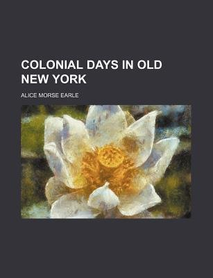 Colonial Days in Old New York (Paperback): Alice Morse Earle