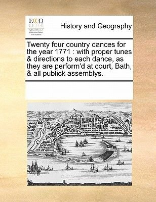 Twenty Four Country Dances for the Year 1771 - With Proper Tunes & Directions to Each Dance, as They Are Perform'd at...