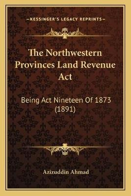 The Northwestern Provinces Land Revenue ACT - Being ACT Nineteen of 1873 (1891) (Paperback): Azizuddin Ahmad
