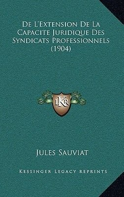 de L'Extension de La Capacite Juridique Des Syndicats Professionnels (1904) (French, Paperback): Jules Sauviat