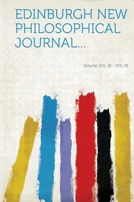 Edinburgh New Philosophical Journal... Volume Vol 18 - Vol 18 (Paperback): Hard Press