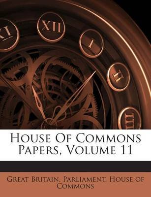 House of Commons Papers, Volume 11 (Paperback): Great Britain. Parliament. House of Comm