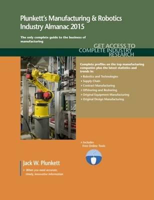 Plunkett's Manufacturing & Robotics Industry Almanac 2015 - Manufacturing & Robotics Industry Market Research, Statistics,...