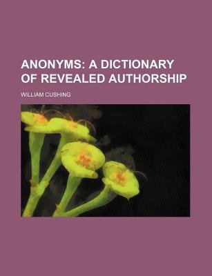Anonyms; A Dictionary of Revealed Authorship (Paperback): William Cushing