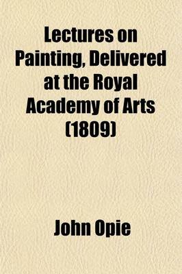 Lectures on Painting, Delivered at the Royal Academy of Arts; With a Letter on the Proposal for a Public Memorial of the Naval...