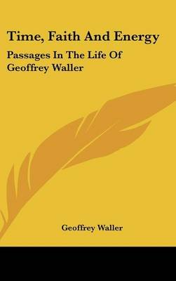 Time, Faith and Energy - Passages in the Life of Geoffrey Waller (Hardcover): Geoffrey Waller