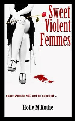 Sweet Violent Femmes (Paperback): Holly M. Kothe