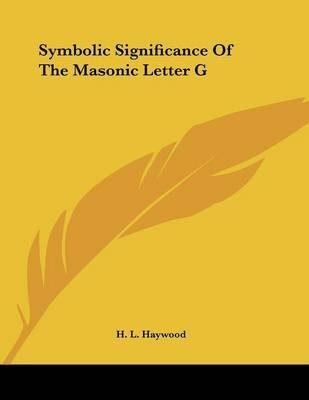 Symbolic Significance of the Masonic Letter G (Paperback): H.L. Haywood