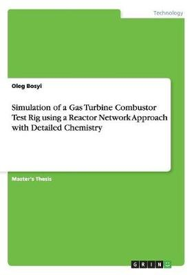 Simulation of a Gas Turbine Combustor Test Rig Using a Reactor Network Approach with Detailed Chemistry (Paperback): Oleg Bosyi