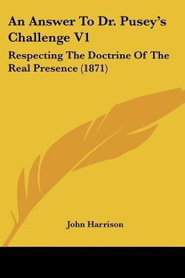 An Answer to Dr. Pusey's Challenge V1 - Respecting the Doctrine of the Real Presence (1871) (Paperback): John Harrison