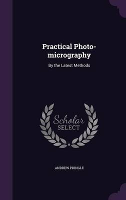 Practical Photo-Micrography - By the Latest Methods (Hardcover): Andrew Pringle