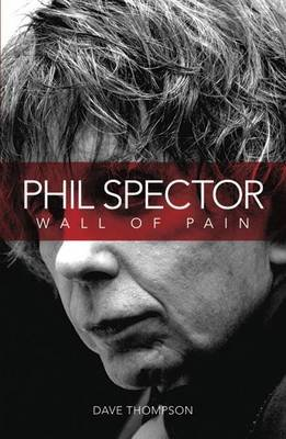 Wall of Pain: The Life of Phil Spector (Paperback, Updated): Dave Thompson