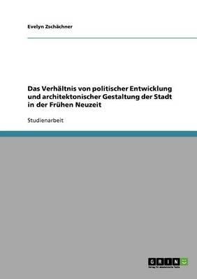 Das Verhaltnis Von Politischer Entwicklung Und Architektonischer Gestaltung Der Stadt in Der Fruhen Neuzeit (German,...
