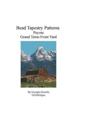Bead Tapestry Patterns Peyote Grand Teton Front Yard (Large print, Paperback, large type edition): Georgia Grisolia