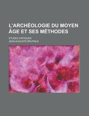 L'Archeologie Du Moyen Age Et Ses Methodes; Etudes Critiques (English, French, Paperback): Jean-Auguste Brutails