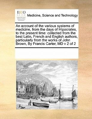 An Account of the Various Systems of Medicine, from the Days of Hipocrates, to the Present Time - Collected from the Best...