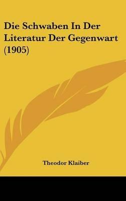 Die Schwaben in Der Literatur Der Gegenwart (1905) (English, German, Hardcover): Theodor Klaiber