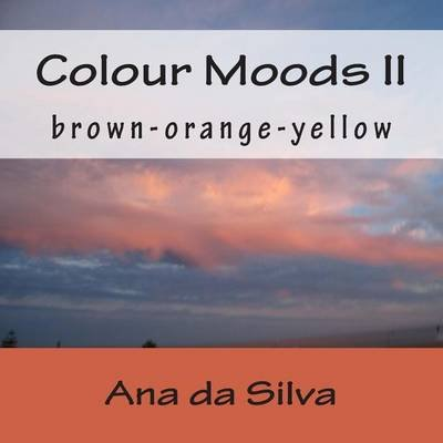 Colour Moods II - Brown-Orange-Yellow (Paperback): Ana Da Silva