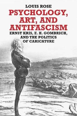 Psychology, Art, and Antifascism - Ernst Kris, E.H. Gombrich, and the Politics of Caricature (Hardcover): Louis Rose