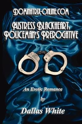 Dominatrix-Online.com - Mistress Blackheart - Policeman's Prerogative (Paperback): Dallas White