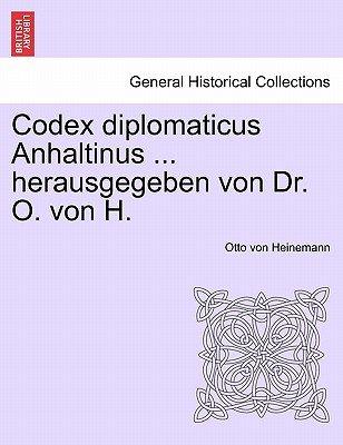 Codex Diplomaticus Anhaltinus ... Herausgegeben Von Dr. O. Von H. (German, Paperback): Otto Heinemann