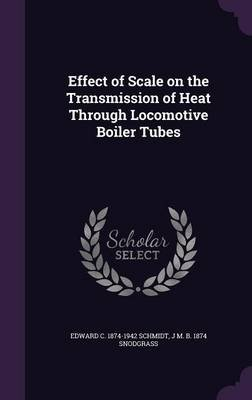 Effect of Scale on the Transmission of Heat Through Locomotive Boiler Tubes (Hardcover): Edward C. 1874-1942 Schmidt, J. M. B....