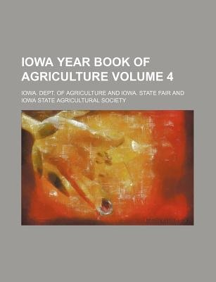 Iowa Year Book of Agriculture Volume 4 (Paperback): Iowa. Dept. of Agriculture