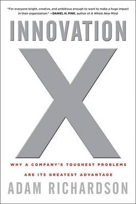 Innovation X - Why a Company's Toughest Problems Are Its Greatest Advantage (Electronic book text, 1st edition): Adam...