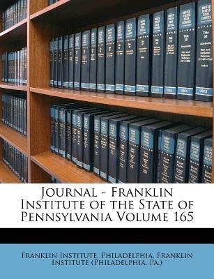 Journal - Franklin Institute of the State of Pennsylvania Volume 165 (Paperback): Franklin Institute (Philadelphia