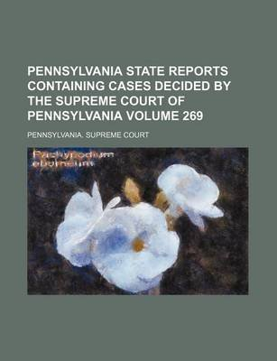 Pennsylvania State Reports Containing Cases Decided by the Supreme Court of Pennsylvania Volume 269 (Paperback): Pennsylvania...